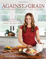 Against All Grain Delectable Paleo Recipes to Eat Well & Feel Great