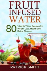 Fruit Infused Water: 80 Vitamin Water Recipes for  Weight Loss, Health and Detox Cleanse
