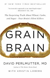 Grain Brain: The Surprising Truth about Wheat, Carbs,  and Sugar–Your Brain's Silent Killers