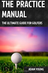 The Practice Manual: The Ultimate Guide for Golfers