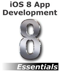 iOS 8 App Development Essentials – Second Edition: Learn to Develop iOS 8 Apps using Xcode and Swift 1.2