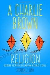 A Charlie Brown Religion: Exploring the Spiritual Life and Work of Charles M. Schulz (Great Comics Artists Series)