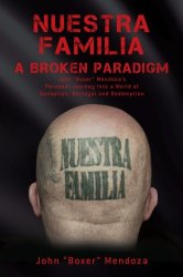 "Nuestra Familia – A Broken Paradigm: John ""Boxer"" Mendoza's Personal Journey into a World of Deception, Betrayal and Redemption"