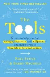 The Tools: 5 Tools to Help You Find Courage, Creativity, and Willpower–and Inspire You to Live Life in Forward Motion