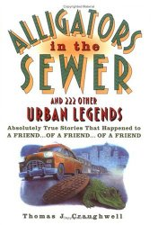 Alligators in the Sewer and 222 Other Urban Legends: Absolutely True Stories that Happened to a Friend…of a Friend…of a Friend