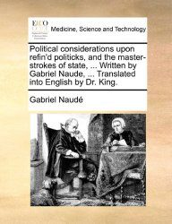 Political considerations upon refin'd politicks, and the master-strokes of state, … Written by Gabriel Naude, … Translated into English by Dr. King.
