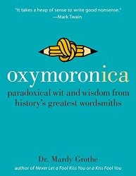 Oxymoronica: Paradoxical Wit & Wisdom From History's Greatest Wordsmiths
