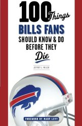 100 Things Bills Fans Should Know & Do Before They Die (100 Things…Fans Should Know)
