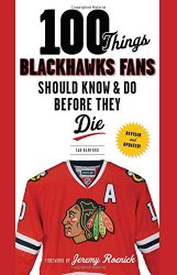 100 Things Blackhawks Fans Should Know & Do Before They Die (100 Things…Fans Should Know)