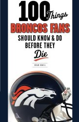 100 Things Broncos Fans Should Know & Do Before They Die (100 Things…Fans Should Know)