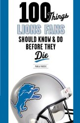 100 Things Lions Fans Should Know & Do Before They Die (100 Things…Fans Should Know)