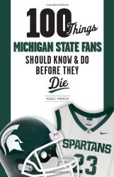 100 Things Michigan State Fans Should Know & Do Before They Die (100 Things…Fans Should Know)