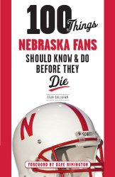 100 Things Nebraska Fans Should Know & Do Before They Die (100 Things…Fans Should Know)