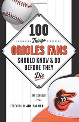 100 Things Orioles Fans Should Know & Do Before They Die (100 Things…Fans Should Know)