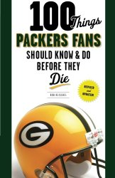 100 Things Packers Fans Should Know & Do Before They Die (100 Things…Fans Should Know)