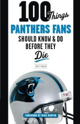 100 Things Panthers Fans Should Know & Do Before They Die (100 Things…Fans Should Know)