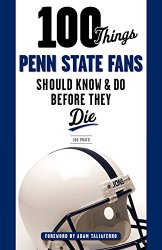 100 Things Penn State Fans Should Know & Do Before They Die (100 Things…Fans Should Know)