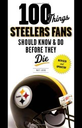 100 Things Steelers Fans Should Know & Do Before They Die (100 Things…Fans Should Know)