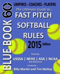 Blue Book 60 – Fast Pitch Softball Rules – 2015: The Ultimate Guide to (NCAA – NFHS – ASA – USSSA) Fast Pitch Softball Rules