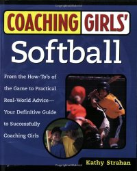 Coaching Girls' Softball: From the How-To's of the Game to Practical Real-World Advice–Your Definitive Guide to Successfully Coaching Girls