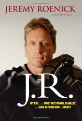 J.R.: My Life as the Most Outspoken, Fearless, and Hard-Hitting Man in Hockey