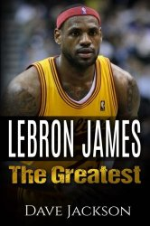 LeBron James: LeBron James: The Greatest. Easy to read children sports book with great graphic. All you need to know about LeBron James, one of the … legends in history. (Sports book for Kids)