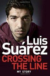 Luis Suarez: Crossing the Line – My Story