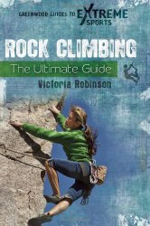 Rock Climbing: The Ultimate Guide (Greenwood Guides to Extreme Sports)