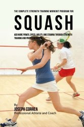 The Complete Strength Training Workout Program for Squash: Add more power, speed, agility, and stamina through strength training and proper nutrition