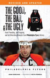 The Good, the Bad, & the Ugly: Philadelphia Flyers: Heart-pounding, Jaw-dropping, and Gut-wrenching Moments from Philadelphia Flyers History (The Good, the Bad, and the Ugly)