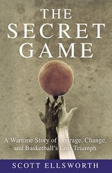 The Secret Game: A Wartime Story of Courage, Change, and Basketball's Lost Triumph