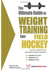 The Ultimate Guide to Weight Training for Field Hockey (The Ultimate Guide to Weight Training for Sports, 11)