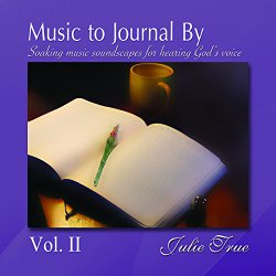 Music to Journal By Vol. II – Soaking Music Soundscapes for Hearing God's Voice