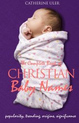 The Complete Book of Christian Baby Names: Popularity, Trending, Origin, and Significance