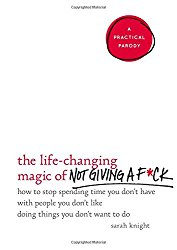 The Life-Changing Magic of Not Giving a F*ck: How to Stop Spending Time You Don't Have with People You Don't Like Doing Things You Don't Want to Do (A No F*ucks Given Guide)