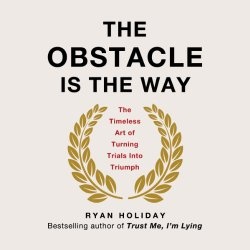 The Obstacle Is the Way: The Timeless Art of Turning Trials into Triumph